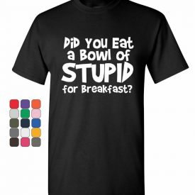 Did You Eat a Bowl of Stupid T-Shirt Adult Offensive Humor Funny Mens Tee Shirt