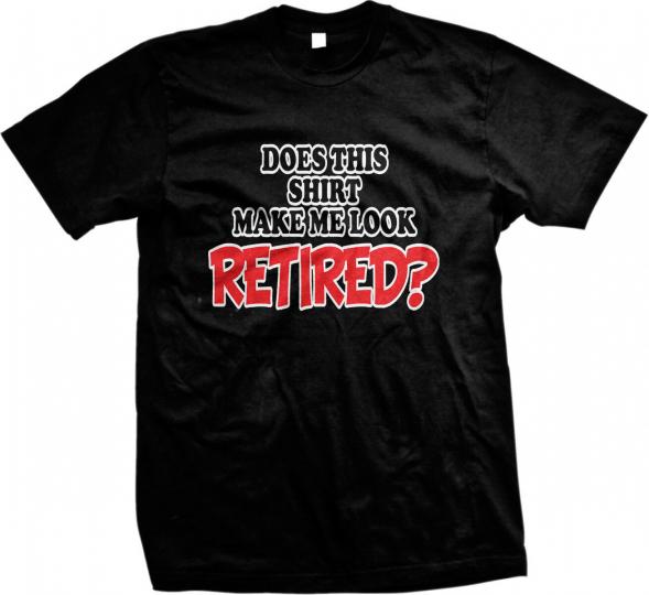 Does This Shirt Make Me Look Retired? Retirement Humor Funny Joke Mens T-shirt