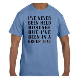 Funny Humor Tshirt I've Never Been Held Hostage But I've Been In A Group Text
