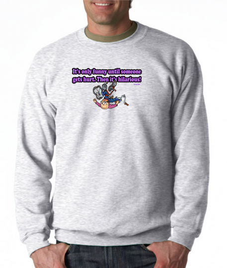 Gildan Crewneck Sweatshirt Only Funny Until Someone Gets Hurt Then Hilarious