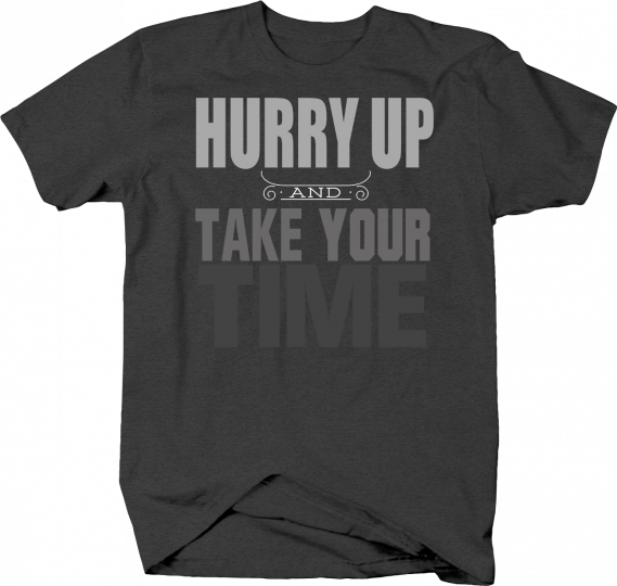 Hurry Up and Take Your Time Funny Humor Joke Comical Hilarious Tshirt