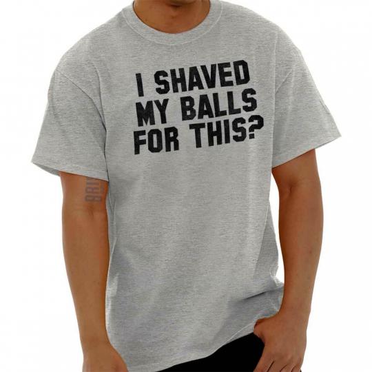 I Shaved My Balls For This Funny Novelty Gift Mens T-Shirts T Shirts Tees Tshirt