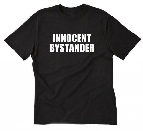 Innocent Bystander T-shirt Funny Hilarious Crazy Tee Shirt