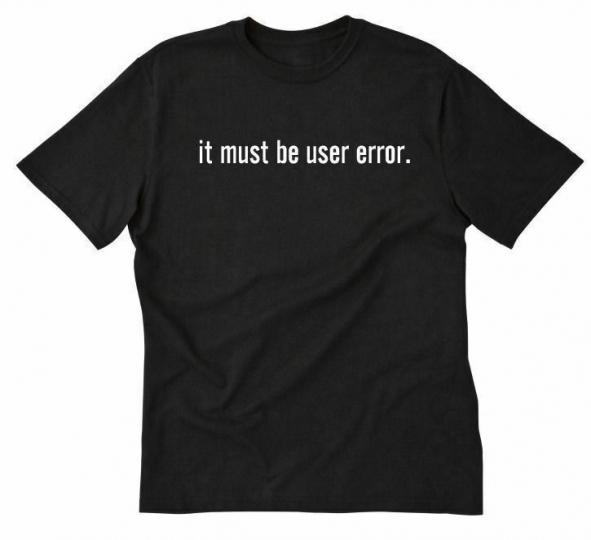 It Must Be User Error T-shirt Funny Hilarious Computer Geek IT Tech Tee Shirt