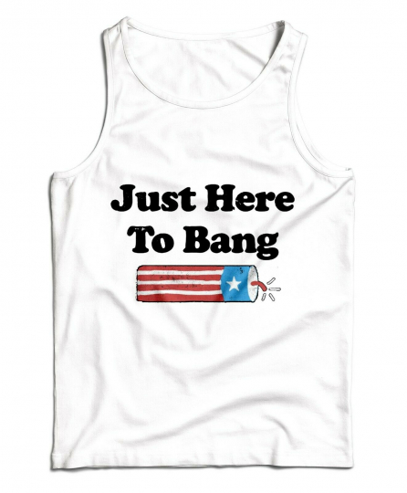 Just Here To Bang 4th of July T Shirt Firework  American Flag Tank Top T-Shirt