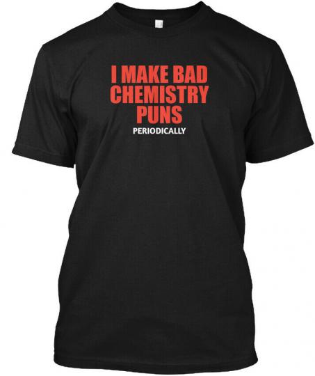 Make Bad Chemistry Puns Periodically Hanes Tagless Tee T-Shirt