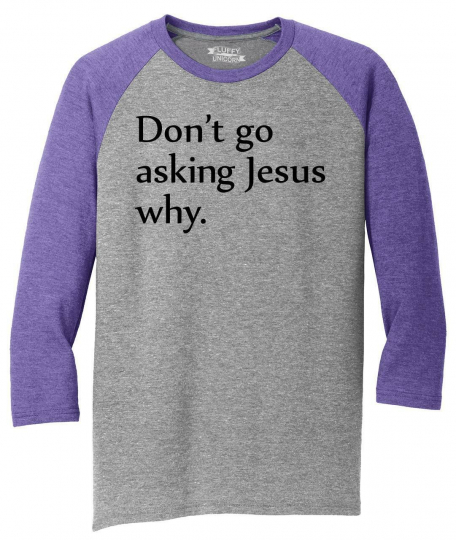 Mens Don't Go Asking Jesus Why 3/4 Triblend Country Music Religion Shirt