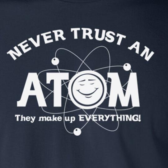NEVER TRUST AN ATOM funny science chemistry humor geek nerd teacher T-Shirt