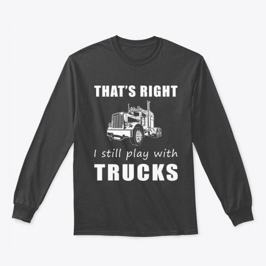 Thats Right I Still Play With Trucks Gildan Long Sleeve Tee T-Shirt